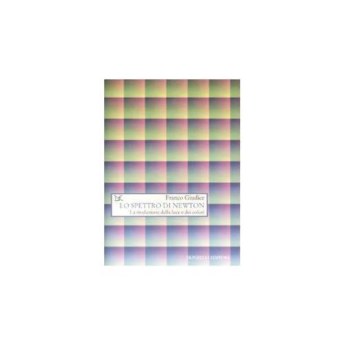 Lo Spettro Di Newton. La Rivelazione Della Luce E Dei Colori