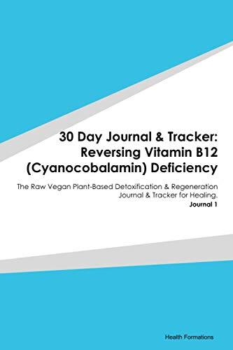 30 Day Journal & Tracker: Reversing Vitamin B12 (Cyanocobalamin) Deficiency: The Raw Vegan Plant-Based Detoxification & Regeneration Journal & Tracker for Healing. Journal 1