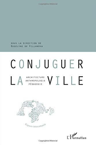Conjuguer la ville : Architecture, anthropologie, pédagogie par Roselyne De Villanova