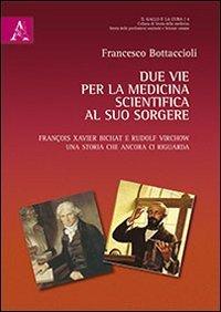 Due vie per la medicina scientifica al suo sorgere. François X. Bichat e Rudolf Virchow. Una storia che ancora ci riguarda