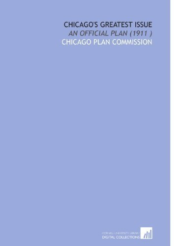 Chicago's Greatest Issue: An Official Plan (1911 ) by Chicago Plan Commission, . (2009) Paperback