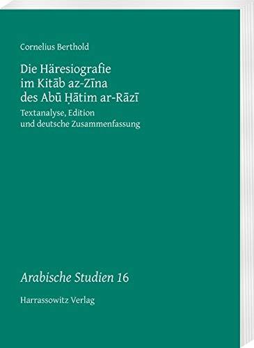 Die Häresiografie im Kitāb az-Zīna des Abū Ḥātim ar-Rāzī: Textanalyse, Edition und deutsche Zusammenfassung (Arabische Studien, Band 16)