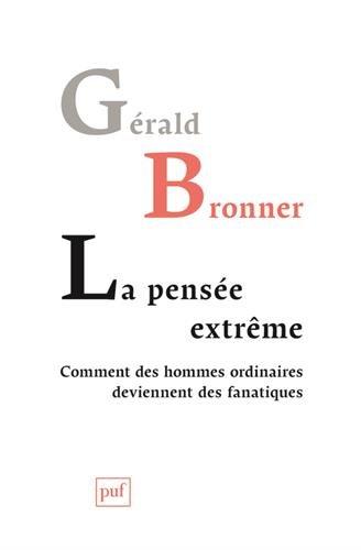 La pensée extrême. Comment des hommes ordinaires deviennent des fanatiques par Gérald Bronner