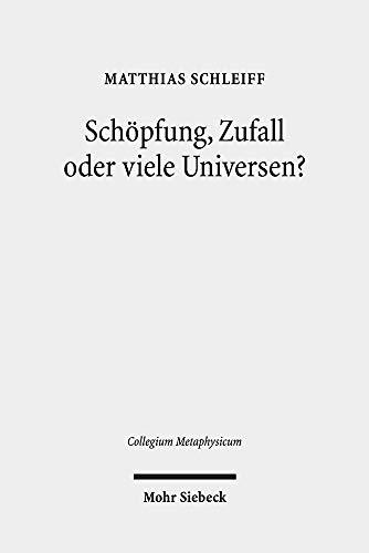 Schöpfung, Zufall oder viele Universen?: Ein teleologisches Argument aus der Feinabstimmung der Naturkonstanten (Collegium Metaphysicum)
