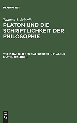 Thomas A. Szlezák: Platon und die Schriftlichkeit der Philosophie: Das Bild des Dialektikers in Platons späten Dialogen: Das Bild Des Dialektikers in Platons Spaten Dialogen