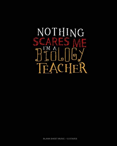 Nothing Scares Me I'm a Biology Teacher: Blank Sheet Music - 12 Staves
