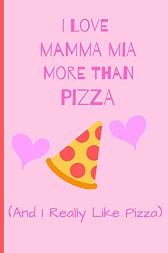 I Love Mamma Mia More Than Pizza (and i really like pizza): Fan Gift Novelty Funny Cute Notebook / Journal / Diary 120 Lined Pages (6