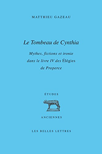 Le Tombeau de Cynthia: Mythes, fictions et ironie dans le livre IV des Élégies de Properce par Matthieu Gazeau