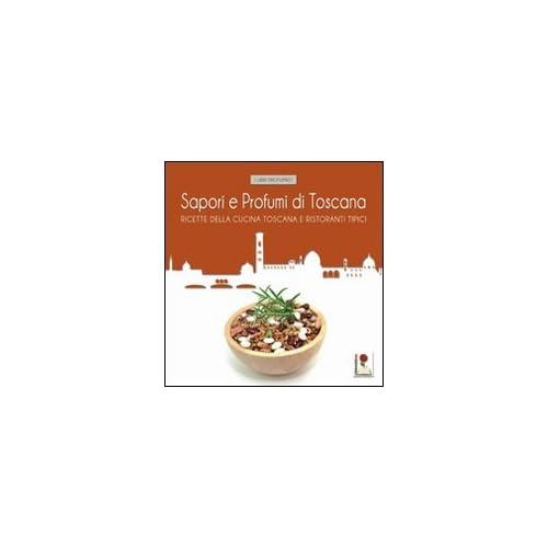 Sapori E Profumi Di Toscana. Ricette Tipiche Della Cucina Toscana E I Ristoranti Dove Gustarle