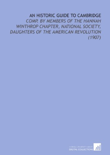 An Historic Guide to Cambridge: Comp. By Members of the Hannah Winthrop Chapter, National Society, Daughters of the American Revolution (1907)