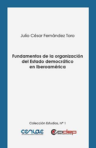Fundamentos de la organización del Estado democrático en Iberoamérica (Estudios nº 1) por Julio César Fernández Toro