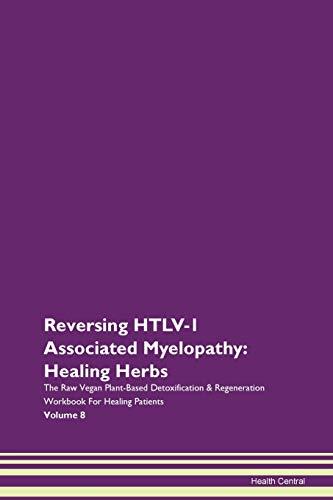 Reversing HTLV-1 Associated Myelopathy: Healing Herbs The Raw Vegan Plant-Based Detoxification & Regeneration Workbook For Healing Patients Volume 8
