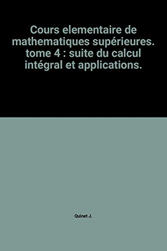 Cours elementaire de mathematiques supérieures. tome 4 : suite du calcul intégral et applications.