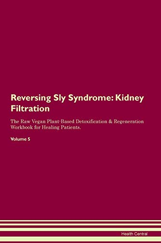 Reversing Sly Syndrome: Kidney Filtration The Raw Vegan Plant-Based Detoxification & Regeneration Workbook for Healing Patients. Volume 5