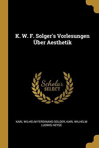K. W. F. Solger's Vorlesungen Über Aesthetik
