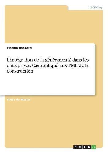 L'Intégration de la Génération Z Dans Les Entreprises. Cas Appliqué Aux Pme de la Construction par Florian Brodard
