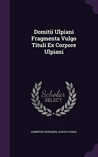 Domitii Ulpiani Fragmenta Vulgo Tituli Ex Corpore Ulpiani