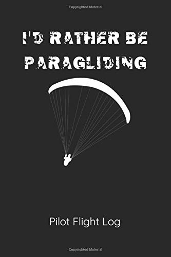 Id Rather Be Paragliding Pilot Flight Log: Pilot Flight Log For Paraglider Pilots to Record Flight Details and Conditions