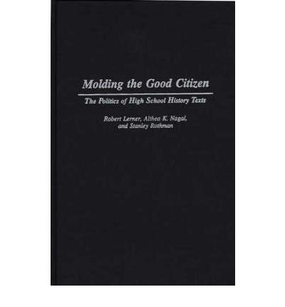 By Robert Lerner ; Althea K Nagai ; Stanley Rothman ( Author ) [ Molding the Good Citizen: The Politics of High School History Texts By Mar-1995 Hardcover