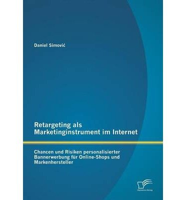 Retargeting ALS Marketinginstrument Im Internet: Chancen Und Risiken Personalisierter Bannerwerbung Fur Online-Shops Und Markenhersteller (Paperback)(German) - Common