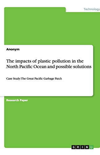 The impacts of plastic pollution in the North Pacific Ocean and possible solutions: Case Study: The Great Pacific Garbage Patch (Great Pacific Garbage Patch)