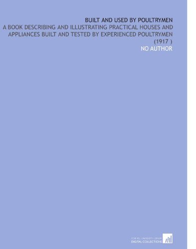 Built and Used by Poultrymen: A Book Describing and Illustrating Practical Houses and Appliances Built and Tested by Experienced Poultrymen (1917) por No Author