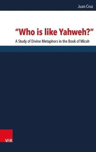 """Who is like Yahweh?"": A Study of Divine Metaphors in the Book of Micah (Forschungen zur Religion und Literatur des Alten und Neuen Testaments)"