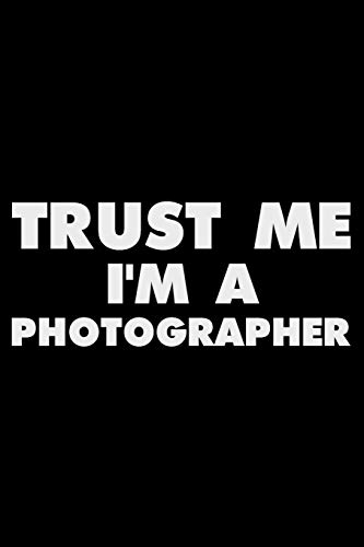 Trust Me I'm A Photographer: Funny Writing Notebook, Journal For Photography, Daily Diary, Planner, Organizer for Photographers