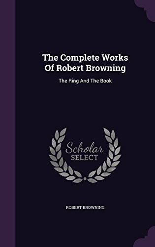 The Complete Works Of Robert Browning: The Ring And The Book