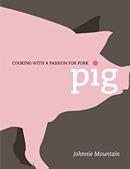 Pig: Cooking with a Passion for Pork by [Mountain, Johnnie]