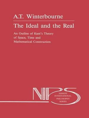 [Ideal and the Real: An Outline of Kant's Theory of Space, Time and Mathematical Construction] (By: A.T. Winterbourne) [published: November, 2013]