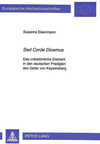 «Sed Corde Dicemus»: Das volkstümliche Element in den deutschen Predigten des Geiler von Kaysersberg (Europäische Hochschulschriften / European ... Langue et littérature allemandes, Band 1565)