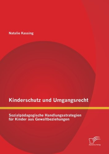 Kinderschutz und Umgangsrecht: Sozialpädagogische Handlungsstrategien für Kinder aus Gewaltbeziehungen