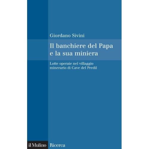 Il Banchiere Del Papa E La Sua Miniera: Lotte Operaie Nel Villaggio Minerario Di Cave Del Predil (Il Mulino/ricerca)