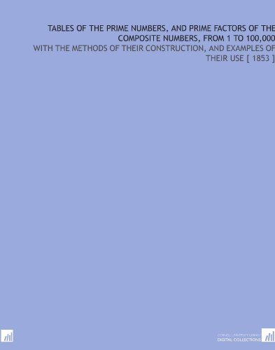 Tables of the Prime Numbers, and Prime Factors of the Composite Numbers, From 1 to 100,000: With the Methods of Their Construction, and Examples of Their Use [ 1853 ]