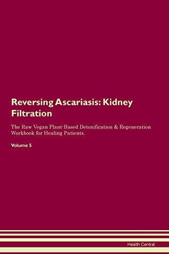 Reversing Ascariasis: Kidney Filtration The Raw Vegan Plant-Based Detoxification & Regeneration Workbook for Healing Patients. Volume 5