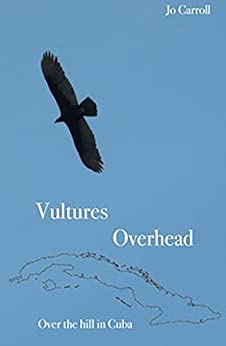 Vultures Overhead: Over the Hill in Cuba by [Carroll, Jo]