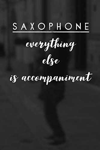 Saxophone Everything Else is Accompaniment: Saxophone Journal for Sax Players