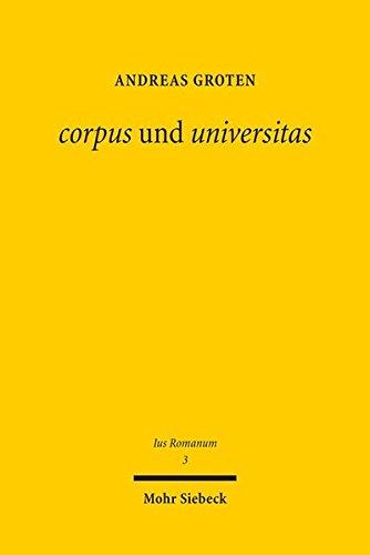 corpus und universitas: Römisches Körperschafts- und Gesellschaftsrecht: zwischen griechischer Philosophie und römischer Politik (Ius Romanum)