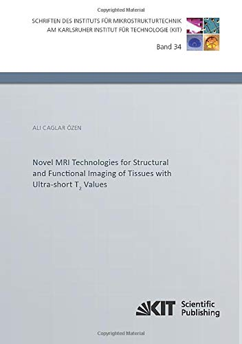 Novel MRI Technologies for Structural and Functional Imaging of Tissues with Ultra-short T2 Values (Schriften des Instituts für Mikrostrukturtechnik am Karlsruher Institut für Technologie)
