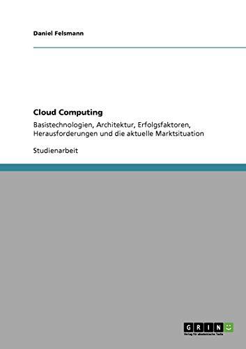 Cloud Computing: Basistechnologien, Architektur, Erfolgsfaktoren, Herausforderungen und die aktuelle Marktsituation