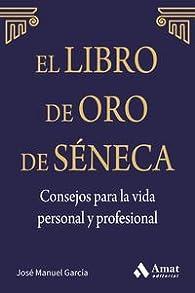 El Libro De Oro De Séneca. Consejos Para La Vida Personal Y Profesional par  José Manuel García González