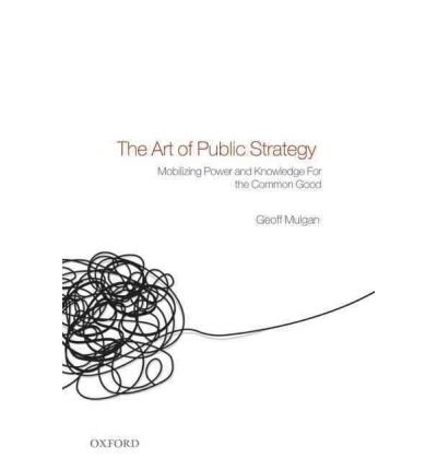 [(The Art of Public Strategy: Mobilizing Power and Knowledge for the Common Good)] [Author: Geoff Mulgan] published on (September, 2010)