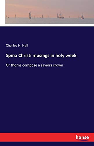 Spina Christi musings in holy week: Or thorns compose a saviors crown