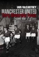 manchester-united-thirty-memorable-games-from-the-fifties-by-iain-mccartney-2010-10-29