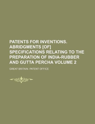 Patents for Inventions. Abridgments [Of] Specifications Relating to the Preparation of India-Rubber and Gutta Percha Volume 2