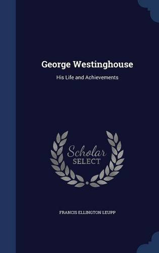 george-westinghouse-his-life-and-achievements-by-francis-ellington-leupp-2015-08-22