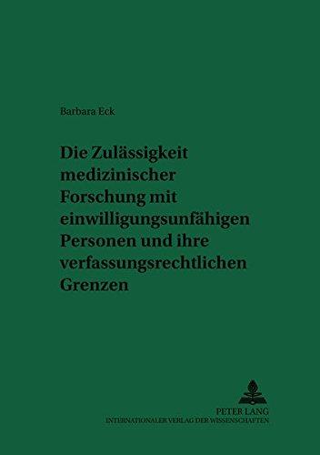 Die Zulässigkeit medizinischer Forschung mit einwilligungsunfähigen Personen und ihre verfassungsrechtlichen Grenzen: Eine Untersuchung der Rechtslage ... Elementen (Recht und Medizin, Band 75)