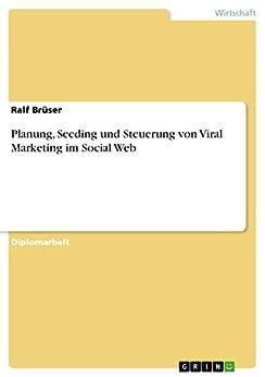 Planung, Seeding und Steuerung von Viral Marketing im Social Web
