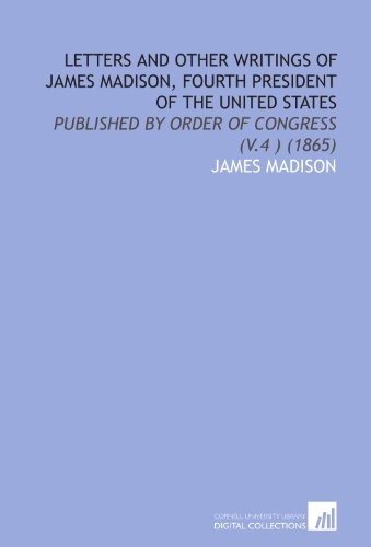 Letters and Other Writings of James Madison, Fourth President of the United States: Published by Order of Congress (V.4 ) (1865)